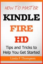 How to Master Kindle Fire HD - Tips and Tricks to Help You Get Started ebook by Linda F. Thompson