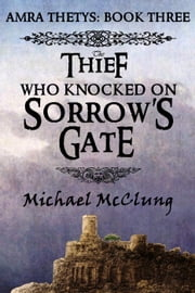 The Thief Who Knocked on Sorrow's Gate - The Amra Thetys Series, #3 ebook by Michael McClung