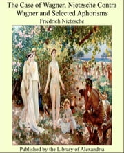 The Case of Wagner, Nietzsche Contra Wagner and Selected Aphorisms ebook by Friedrich Nietzsche