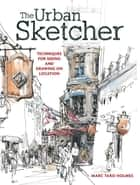 The Urban Sketcher - Techniques for Seeing and Drawing on Location ebook by Marc Taro Holmes