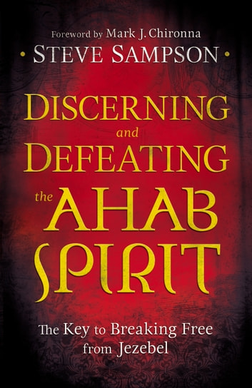 Discerning and Defeating the Ahab Spirit - The Key to Breaking Free from Jezebel ebook by Steve Sampson