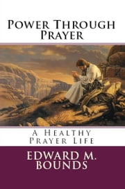 PWER THROUGH PRAYER - A Healthy Prayer Life ebook by Edward M. Bounds