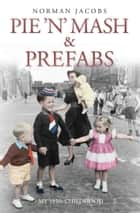 Pie 'n' Mash and Prefabs - My 1950s Childhood ebook by Norman Jacobs