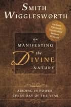 Smith Wigglesworth on Manifesting the Divine Nature ebook by Smith Wigglesworth