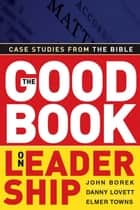 The Good Book on Leadership: Case Studies from the Bible ebook by John Borek,Danny Lovett,Elmer L. Towns