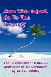 Does This Island Go To The Bottom? - The Adventures of a SCUBA Instructor in the Caribbean ebook by Eric H. Pasley