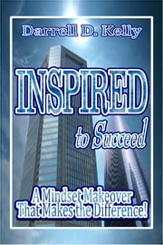 Inspired To Succeed - A Mindset Makeover that Makes the Difference ebook by Darrell D. Kelly