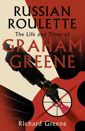 Russian Roulette - 'A brilliant new life of Graham Greene' - Evening Standard ebook by Richard Greene