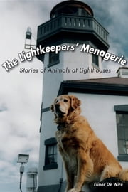 The Lightkeepers' Menagerie - Stories of Animals at Lighthouses ebook by Elinor De Wire