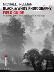 The Black and White Photography Field Guide - The Art of Creating Digital Monochrome ebook by Michael Freeman