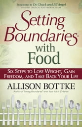 Setting Boundaries® with Food - Six Steps to Lose Weight, Gain Freedom, and Take Back Your Life ebook by Allison Bottke