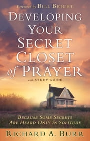 Developing Your Secret Closet of Prayer with Study Guide - Because Some Secrets Are Heard Only in Solitude ebook by Richard A. Burr,Arnold R. Fleagle,Bill Bright