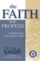 The Faith We Profess - A Catholic Guide to the Apostles' Creed ebook by Peter J. Vaghi, Cardinal Donald Wuerl