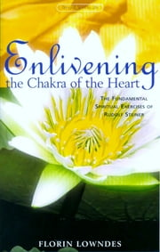 Enlivening the Chakra of the Heart - The Fundamental Spiritual Exercises of Rudolf Steiner ebook by Florin Lowndes,Matthew Barton