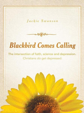 Blackbird Comes Calling - The Intersection of Faith, Science and Depression. Christians Do Get Depressed. ebook by Jackie Swanson