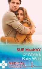 Dr White's Baby Wish (Mills & Boon Medical) ebook by Sue MacKay