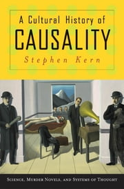 A Cultural History of Causality - Science, Murder Novels, and Systems of Thought ebook by Stephen Kern