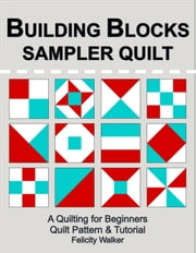 Building Blocks Sampler Quilt: a Quilting for Beginners Quilt Pattern & Tutorial ebook by Felicity Walker