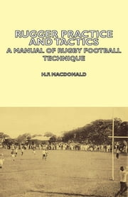 Rugger Practice and Tactics - A Manual of Rugby Football Technique ebook by H. MacDonald