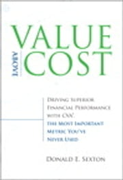 Value Above Cost - Driving Superior Financial Performance with CVA, the Most Important Metric You've Never Used ebook by Donald E. Sexton