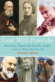 God Will Provide - How Saints Tapped God's Boundless Supply - And 9 Ways You Can, Too ebook by Patricia Treece