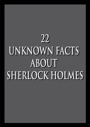 22 Unknown facts about Sherlock Holmes and Sherlock Holmes: The Ultimate Collection (Illustrated) ebook by Dreaming Books Publishing