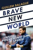 Brave New World - Inside Pochettino's Spurs ebook by Guillem Balague