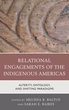 Relational Engagements of the Indigenous Americas - Alterity, Ontology, and Shifting Paradigms ebook by Brianna Rafidi, Victor D. Thompson, Erica Hill,...