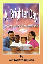 A Brighter Day: How Parents Can Help African American Youth ebook by Dr. Gail Thompson