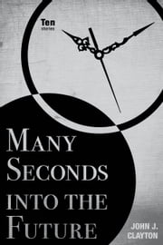 Many Seconds into the Future - Ten Stories ebook by John J. Clayton