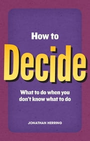 How to Decide - what to do when you don't know what to do ebook by Jonathan Herring