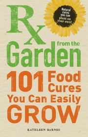 RX from the Garden: 101 Food Cures You Can Easily Grow ebook by Kathleen Barnes