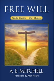 Free Will - God's Choice, Our Choice ebook by A. E. Mitchell