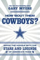 How 'Bout Them Cowboys? - Inside the Huddle with the Stars and Legends of America's Team ebook by Gary Myers