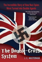 Double-Cross System - The Incredible Story of How Nazi Spies Were Turned into Double Agents ebook by J. C. Masterman