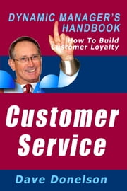 Customer Service: The Dynamic Manager's Handbook On How To Build Customer Loyalty ebook by Dave Donelson