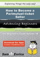 How to Become a Parimutuel-ticket Seller - How to Become a Parimutuel-ticket Seller ebook by Agnus Mcmahon