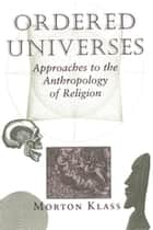 Ordered Universes - Approaches To The Anthropology Of Religion ebook by Morton Klass
