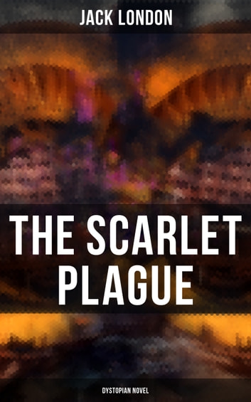 The Scarlet Plague (Dystopian Novel) - Post-Apocalyptic Adventure Novel ebook by Jack London