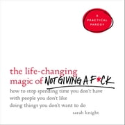 The Life-Changing Magic of Not Giving a F*ck - How to Stop Spending Time You Don't Have with People You Don't Like Doing Things You Don't Want to Do audiobook by Sarah Knight