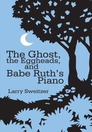 The Ghost, the Eggheads, and Babe Ruth's Piano - A Novel ebook by Larry Sweitzer
