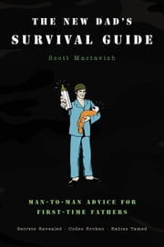 The New Dad's Survival Guide - Man-to-Man Advice for First-Time Fathers ebook by Scott Mactavish