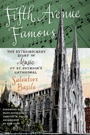 Fifth Avenue Famous - The Extraordinary Story of Music at St. Patrick's Cathedral ebook by Salvatore Basile,Most Reverend Timothy M. Dolan, Archbishop of New York,Timothy M. Dolan