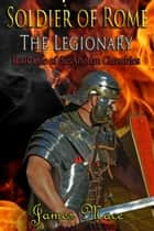 Soldier of Rome: The Legionary - The Artorian Chronicles, #1 電子書籍 by James Mace