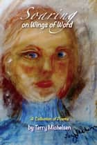 Soaring on Wings of Word - A Collection of Poems ebook by Terry Michelsen