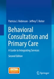 Behavioral Consultation and Primary Care - A Guide to Integrating Services ebook by Patricia J. Robinson,Jeffrey T. Reiter