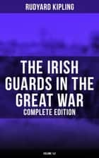 The Irish Guards in the Great War (Complete Edition: Volume 1&2) - The Western Front Through the Eyes of the Soldiers – Edited from their Diaries and Private Letters ebook by Rudyard Kipling