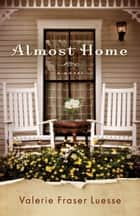 Almost Home - A Novel ebook by Valerie Fraser Luesse