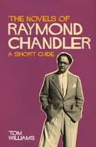 The Novels of Raymond Chandler: A Short Guide - A Short Guide ebook by Tom Williams