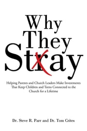 Why They Stay - Helping Parents and Church Leaders Make Investments That Keep Children and Teens Connected to the Church for a Lifetime ebook by Dr. Steve R. Parr and Dr. Tom Crites